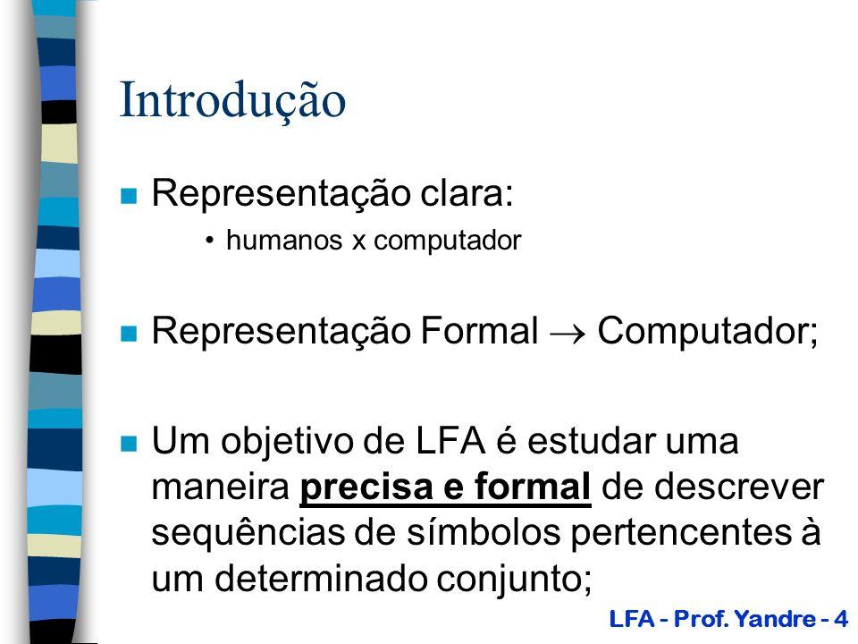Introdução n Representação clara: humanos x computador n Representação Formal Computador; n Um objetivo de LFA é estudar uma maneira precisa e formal