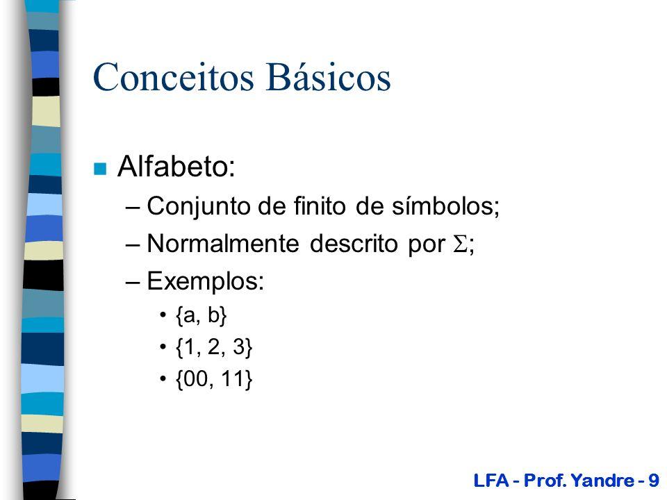 Conceitos Básicos n Alfabeto: –Conjunto de finito de símbolos; –Normalmente descrito por ; –Exemplos: {a, b} {1, 2, 3} {00, 11} LFA - Prof. Yandre - 9