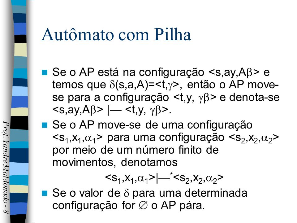 Autômato com Pilha Se o AP está na configuração e temos que (s,a,A)=, então o AP move- se para a configuração e denota-se |. Se o AP move-se de uma co