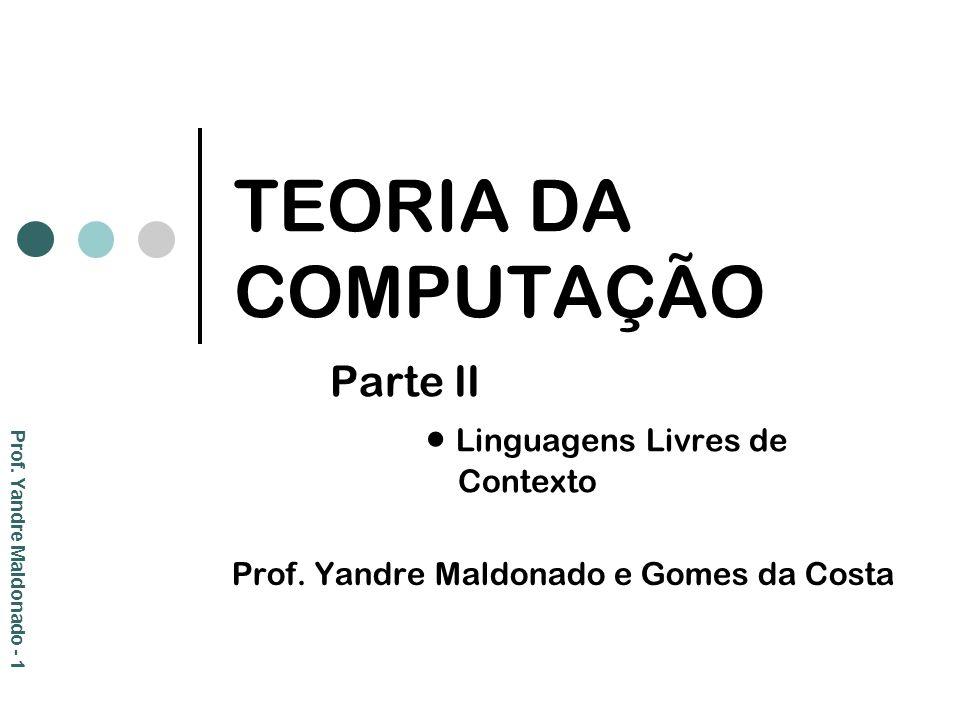 TEORIA DA COMPUTAÇÃO Parte II Linguagens Livres de Contexto Prof. Yandre Maldonado e Gomes da Costa Prof. Yandre Maldonado - 1