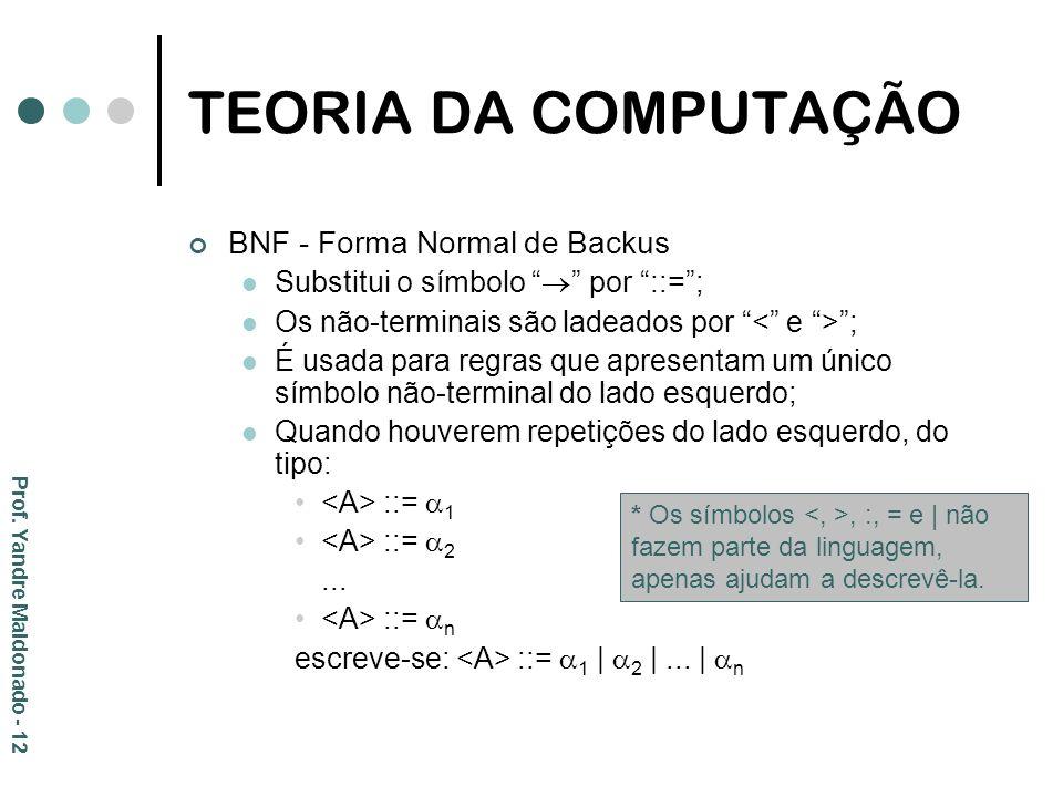 TEORIA DA COMPUTAÇÃO BNF - Forma Normal de Backus Substitui o símbolo por ::=; Os não-terminais são ladeados por ; É usada para regras que apresentam