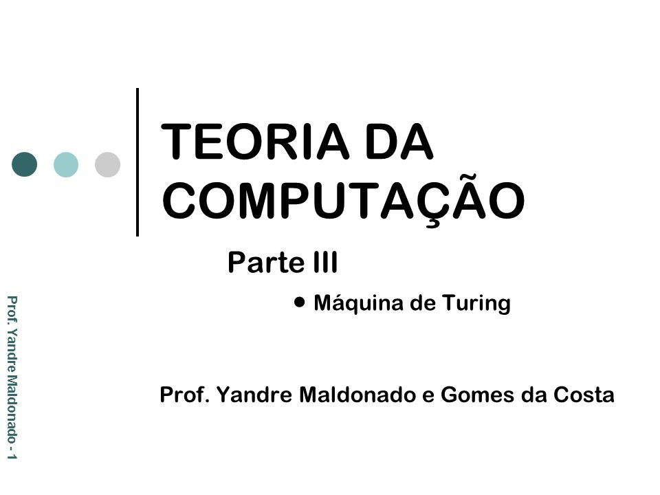 TEORIA DA COMPUTAÇÃO Parte III Máquina de Turing Prof. Yandre Maldonado e Gomes da Costa Prof. Yandre Maldonado - 1