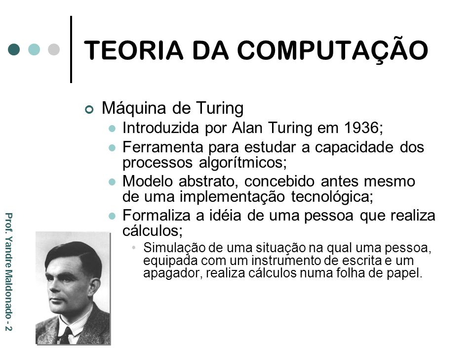TEORIA DA COMPUTAÇÃO Prof. Yandre Maldonado - 2 Máquina de Turing Introduzida por Alan Turing em 1936; Ferramenta para estudar a capacidade dos proces