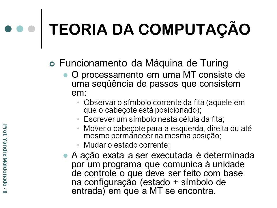 TEORIA DA COMPUTAÇÃO Máquina de Turing Dada a sua natureza conceitual, a MT pode ser implementada de diversas formas; Os computadores modernos são MT (exceto pelo fato de terem memória finita) O processador corresponde à unidade de controle, cujos estados podem ser definidos pelos padrões de bits que podem ser associados aos registradores; A memória da máquina corresponde ao sistema de armazenamento em fita; Os padrões de bits (0 e 1) correspondem ao alfabeto da fita.