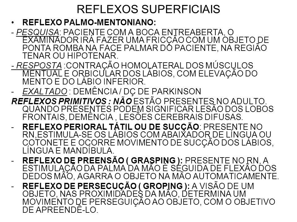 REFLEXOS SUPERFICIAIS REFLEXO PALMO-MENTONIANO: - PESQUISA: PACIENTE COM A BOCA ENTREABERTA, O EXAMINADOR IRÁ FAZER UMA FRICÇÃO COM UM OBJETO DE PONTA