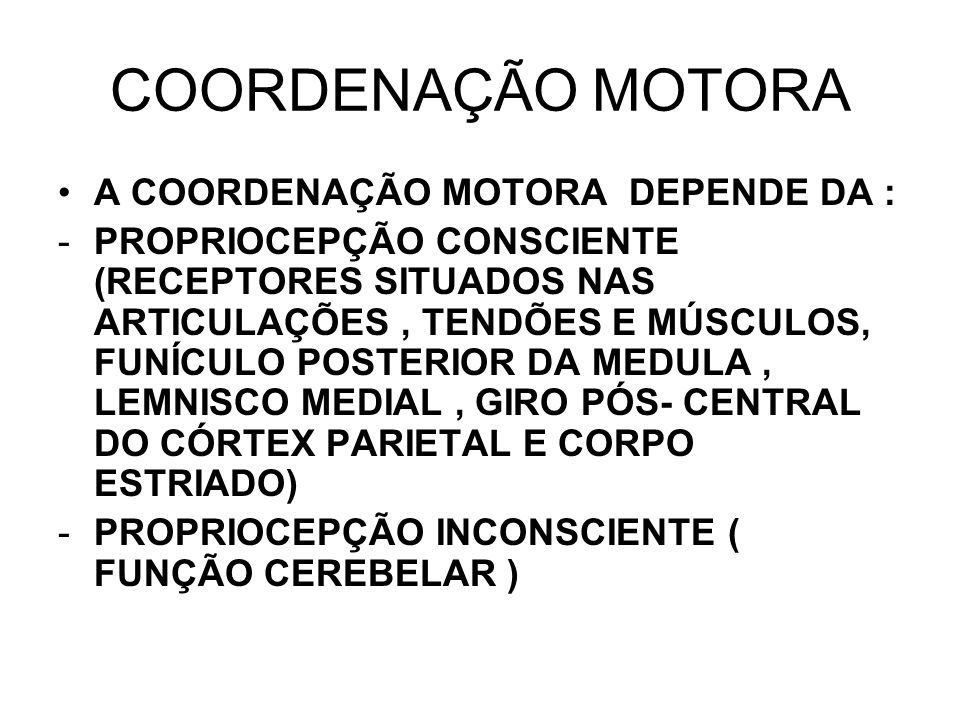 COORDENAÇÃO MOTORA A COORDENAÇÃO MOTORA DEPENDE DA : -PROPRIOCEPÇÃO CONSCIENTE (RECEPTORES SITUADOS NAS ARTICULAÇÕES, TENDÕES E MÚSCULOS, FUNÍCULO POS