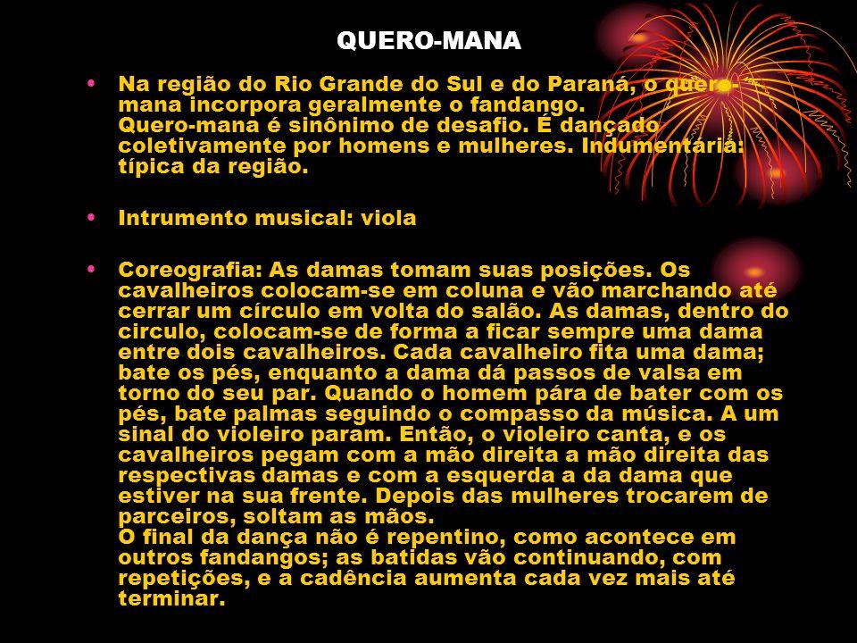 QUERO-MANA Na região do Rio Grande do Sul e do Paraná, o quero- mana incorpora geralmente o fandango. Quero-mana é sinônimo de desafio. É dançado cole
