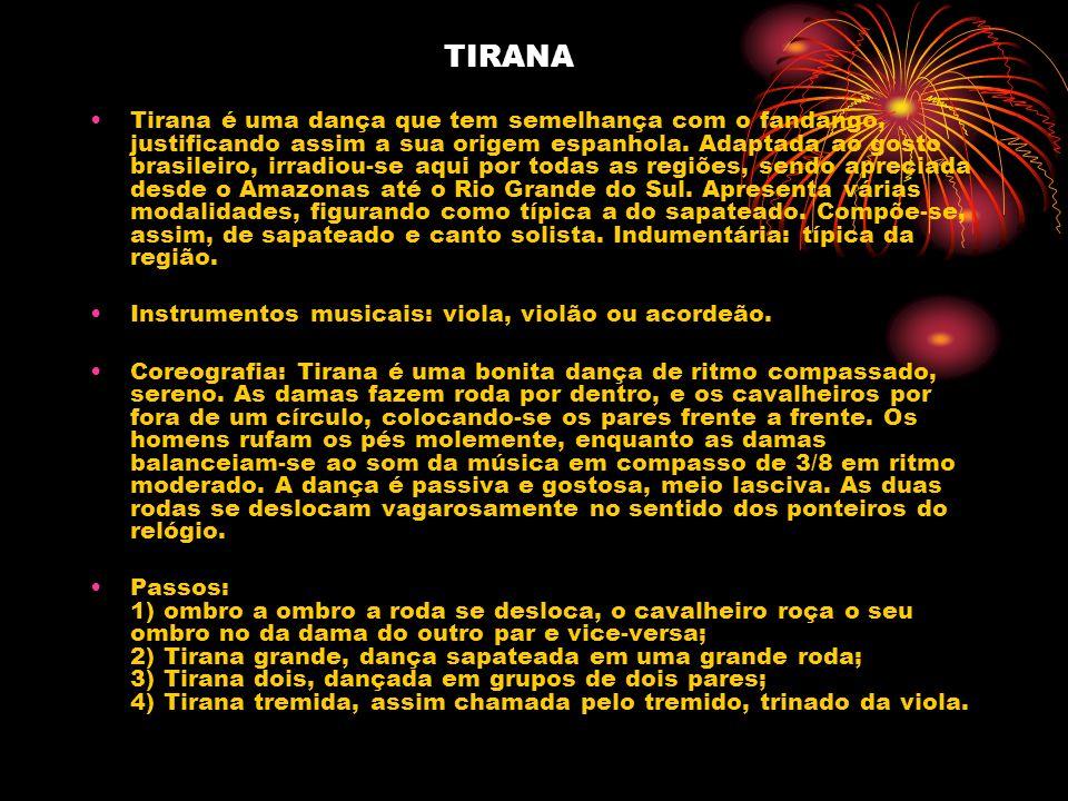TIRANA Tirana é uma dança que tem semelhança com o fandango, justificando assim a sua origem espanhola. Adaptada ao gosto brasileiro, irradiou-se aqui