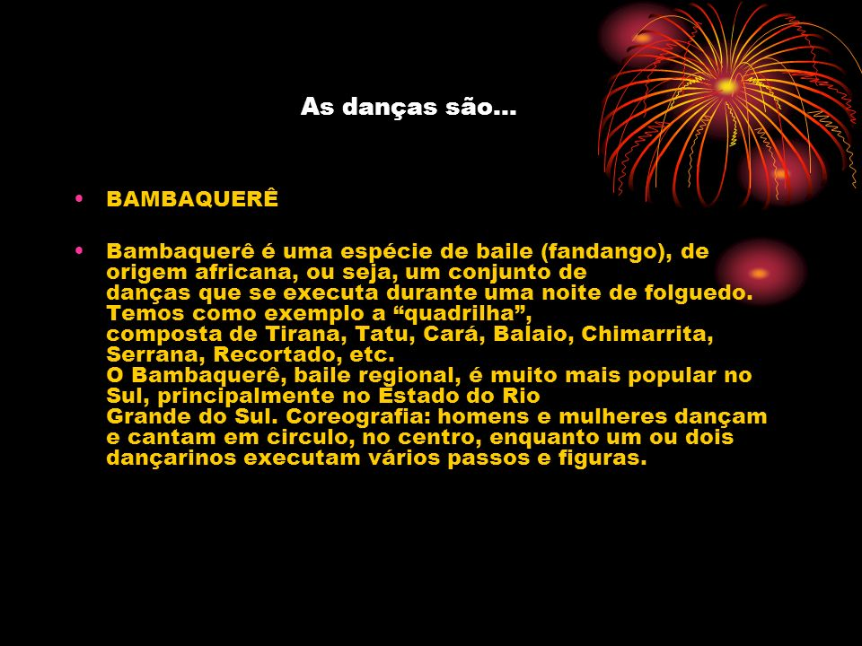 As danças são... BAMBAQUERÊ Bambaquerê é uma espécie de baile (fandango), de origem africana, ou seja, um conjunto de danças que se executa durante um