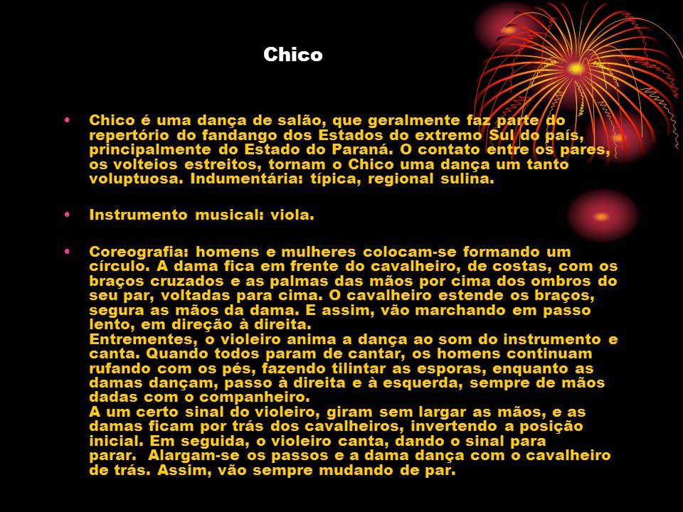 Chico Chico é uma dança de salão, que geralmente faz parte do repertório do fandango dos Estados do extremo Sul do país, principalmente do Estado do P