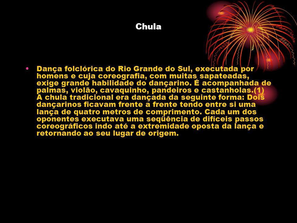 Chula Dança folclórica do Rio Grande do Sul, executada por homens e cuja coreografia, com muitas sapateadas, exige grande habilidade do dançarino. É a
