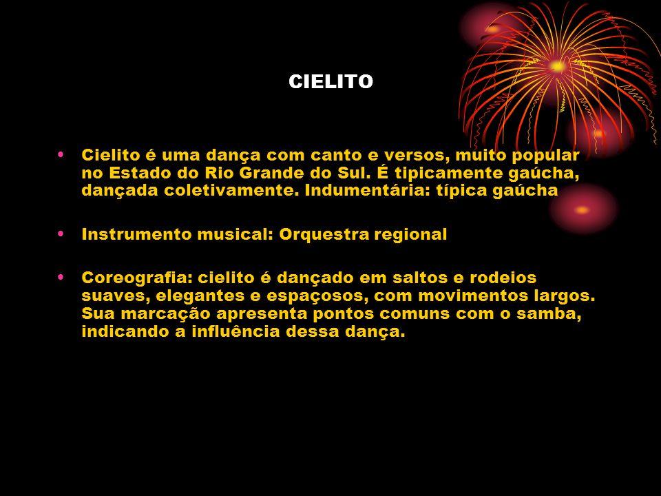 CIELITO Cielito é uma dança com canto e versos, muito popular no Estado do Rio Grande do Sul. É tipicamente gaúcha, dançada coletivamente. Indumentári