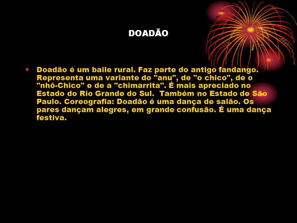 DOADÃO Doadão é um baile rural. Faz parte do antigo fandango. Representa uma variante do