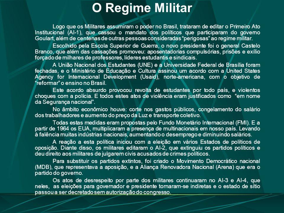 O Regime Militar Logo que os Militares assumiram o poder no Brasil, trataram de editar o Primeiro Ato Institucional (AI-1), que cassou o mandato dos políticos que participaram do governo Goulart, além de centenas de outras pessoas consideradas perigosas ao regime militar.