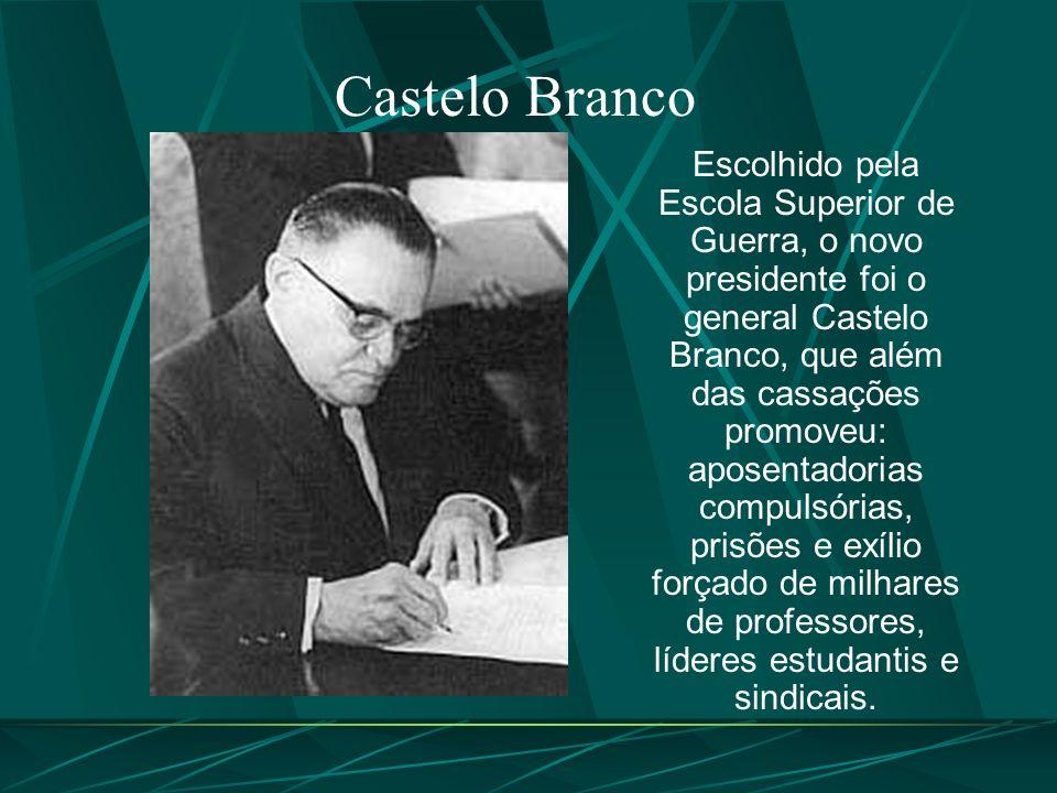 Castelo Branco Escolhido pela Escola Superior de Guerra, o novo presidente foi o general Castelo Branco, que além das cassações promoveu: aposentadorias compulsórias, prisões e exílio forçado de milhares de professores, líderes estudantis e sindicais.