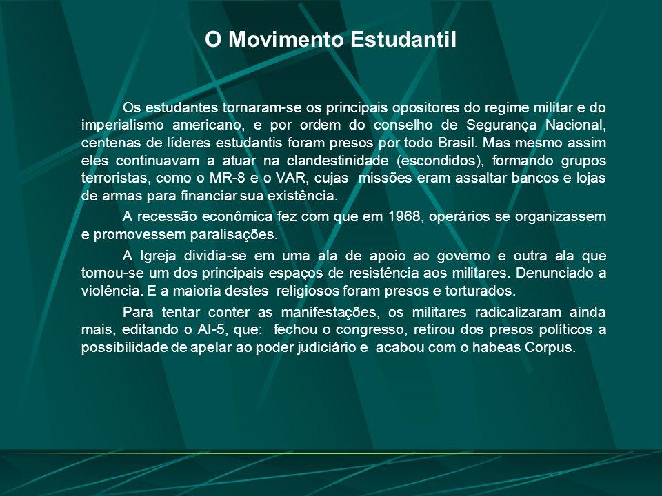 O Movimento Estudantil Os estudantes tornaram-se os principais opositores do regime militar e do imperialismo americano, e por ordem do conselho de Segurança Nacional, centenas de líderes estudantis foram presos por todo Brasil.