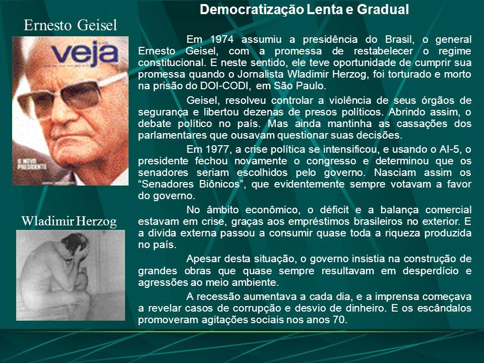 Ernesto Geisel Democratização Lenta e Gradual Em 1974 assumiu a presidência do Brasil, o general Ernesto Geisel, com a promessa de restabelecer o regime constitucional.