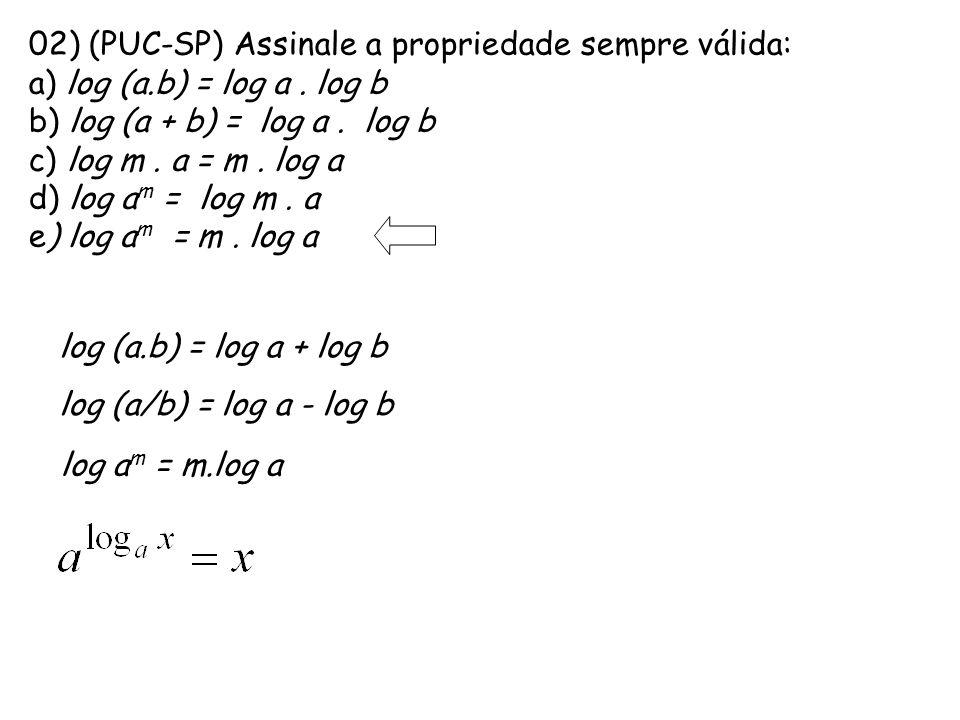02) (PUC-SP) Assinale a propriedade sempre válida: a) log (a.b) = log a. log b b) log (a + b) = log a. log b c) log m. a = m. log a d) log a m = log m