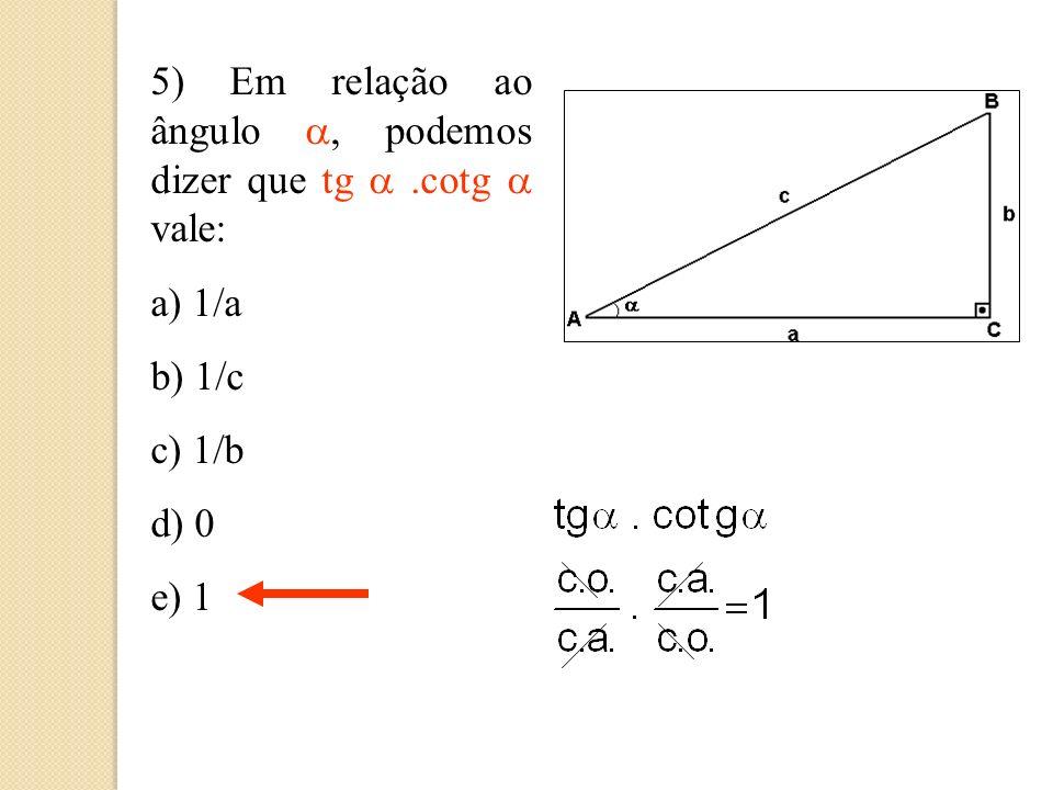 4) Em relação ao ângulo, podemos dizer que a cotg vale: a) b/a b) b/c c) c/b d) a/b e) a/c