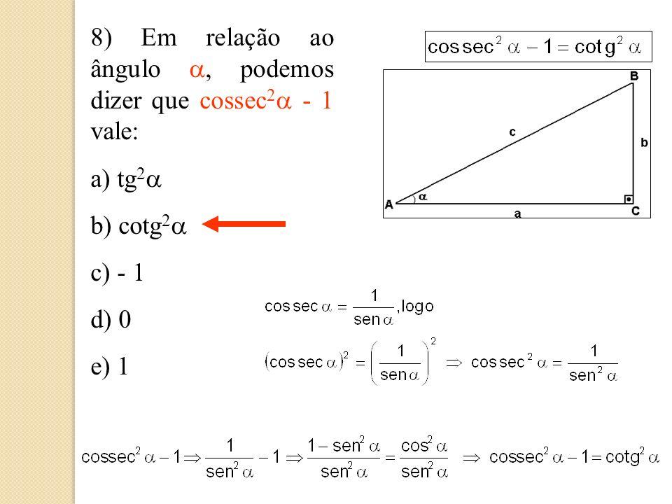7) Em relação ao ângulo, podemos dizer que sec 2 - 1 vale: a) tg 2 b) cotg 2 c) - 1 d) 0 e) 1