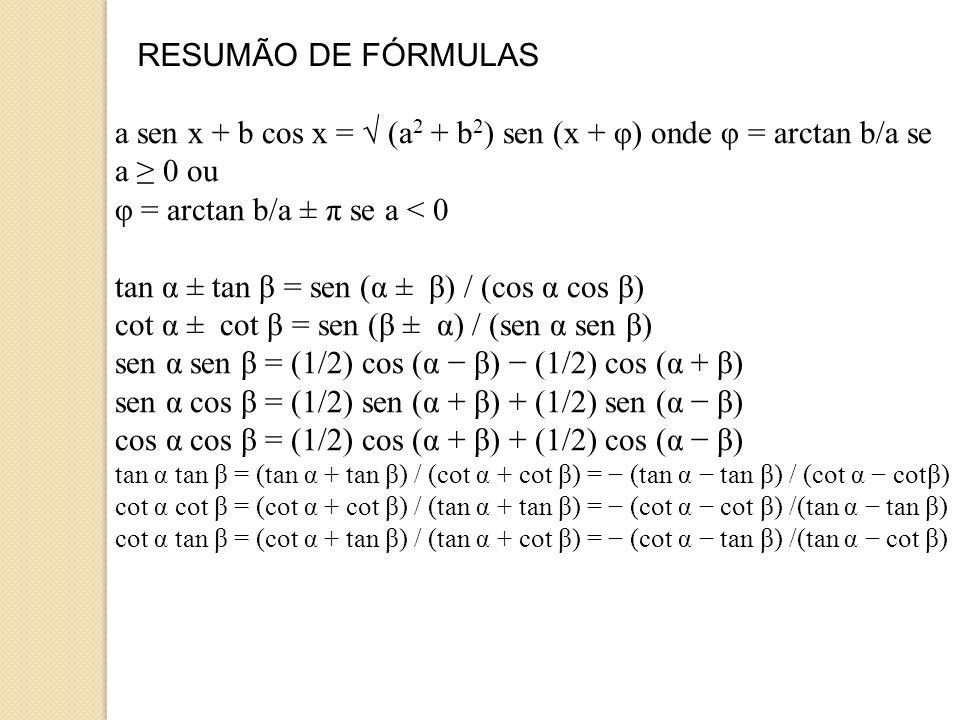 RESUMÃO DE FÓRMULAS Relações com soma / diferença de ângulos sen (α ± β) = sen α cos β ± cos α sen β cos (α ± β) = cos α cos β ± sen α sen β tan (α ± β) = (tan α ± tan β) / (1 ± tan α tan β) cot (α ± β) = (cot α cot β ± 1) / (cot β ± cot α) Relações com soma / diferença / produto de funções sen α + sen β = 2 sen (α + β)/2.