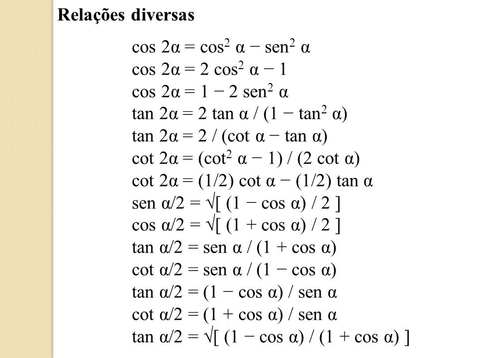 Relações diversas cos α = 1 2 sen 2 α/2 tan α = [ (1/cos 2 α) 1 ] cot α = [ (1/sen 2 α) 1 ] sen α = [ (1 cos 2α) / 2 ] cos α = [ (1 + cos 2α) / 2 ] tan α = [ (1 cos 2 α) ] / cos α cot α = [ (1 sen 2 α) ] / sen α sen α = 1 / (1 + cot 2 α) cos α = 1 / (1 + tan 2 α) sen 2α = 2 sen α cos α