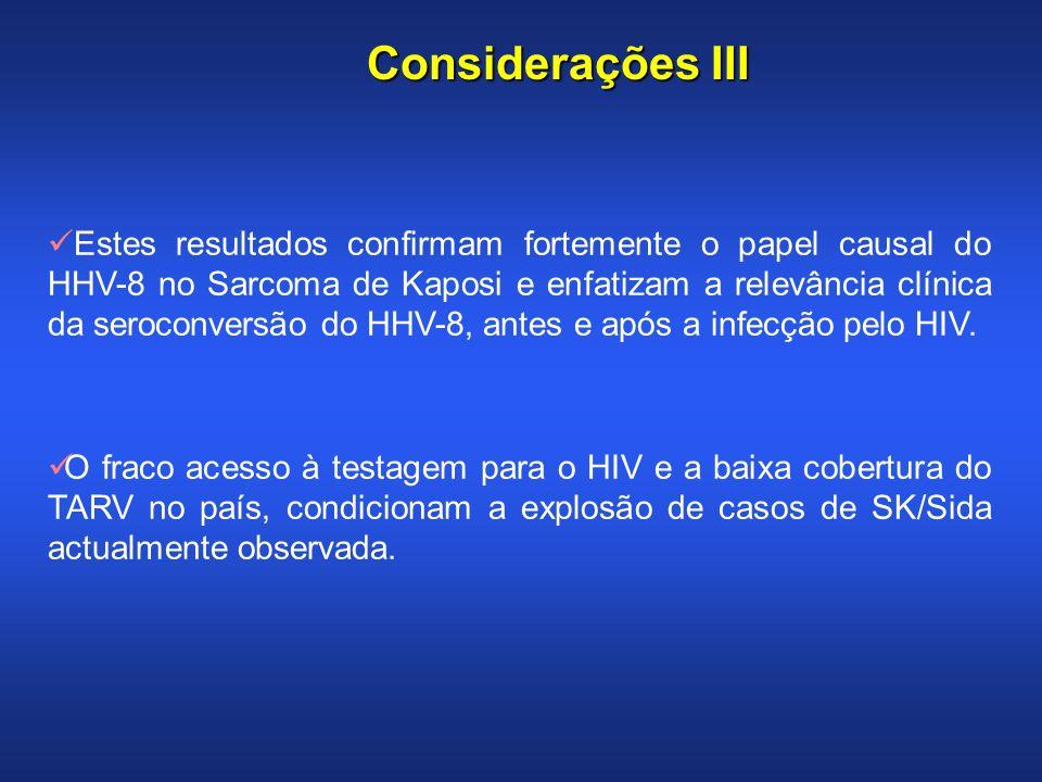 Considerações III Estes resultados confirmam fortemente o papel causal do HHV-8 no Sarcoma de Kaposi e enfatizam a relevância clínica da seroconversão