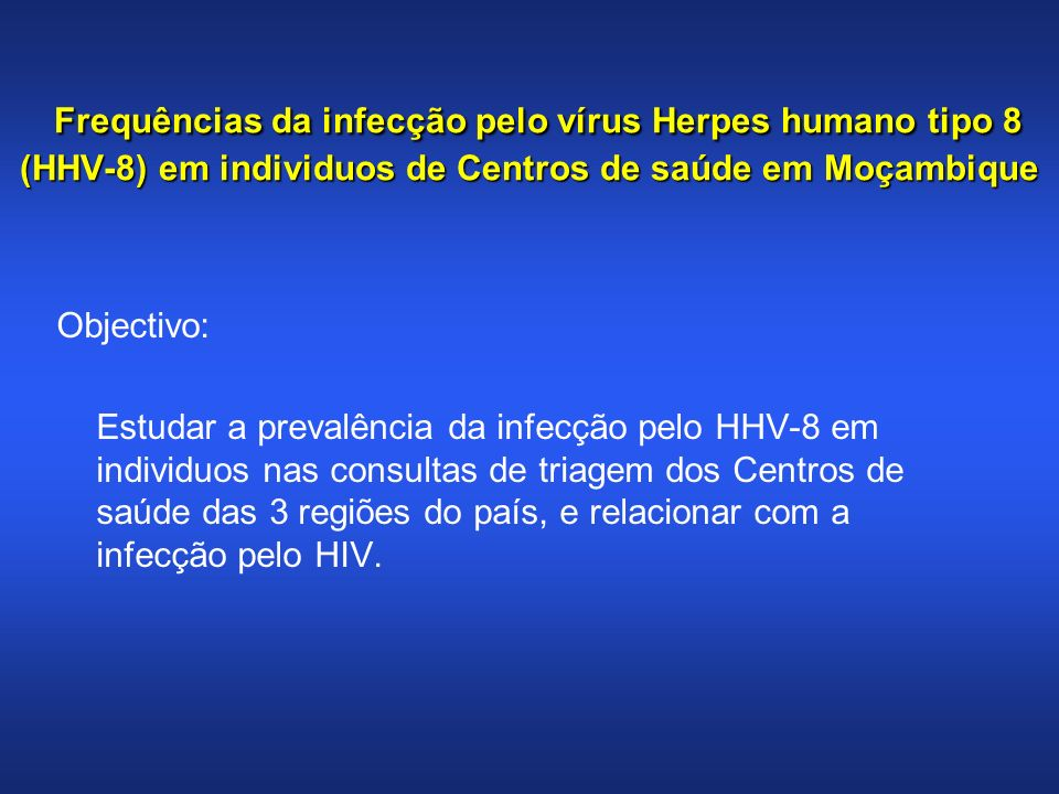 Frequências da infecção pelo vírus Herpes humano tipo 8 (HHV-8) em individuos de Centros de saúde em Moçambique Frequências da infecção pelo vírus Herpes humano tipo 8 (HHV-8) em individuos de Centros de saúde em Moçambique Metodologia: (Agosto – Setembro/2008) População de estudo n=752 (Triagem) Questionário standart; Dois centros de saúde: 1 da área urbana e 1 da área periférica em cada 1 das capitais das 3 províncias ( Nampula, Sofala, Maputo); 50 variáveis socio-demográficas, clínicas e laboratoriais foram analisadas.