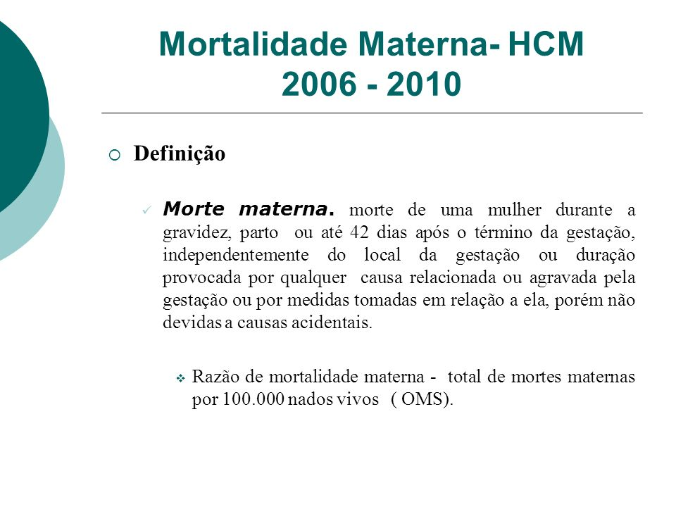 Mortalidade Materna- HCM 2006 - 2010 Definição Morte materna. morte de uma mulher durante a gravidez, parto ou até 42 dias após o término da gestação,