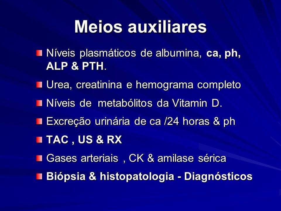 Meios auxiliares Níveis plasmáticos de albumina, ca, ph, ALP & PTH. Urea, creatinina e hemograma completo Níveis de metabólitos da Vitamin D. Excreção