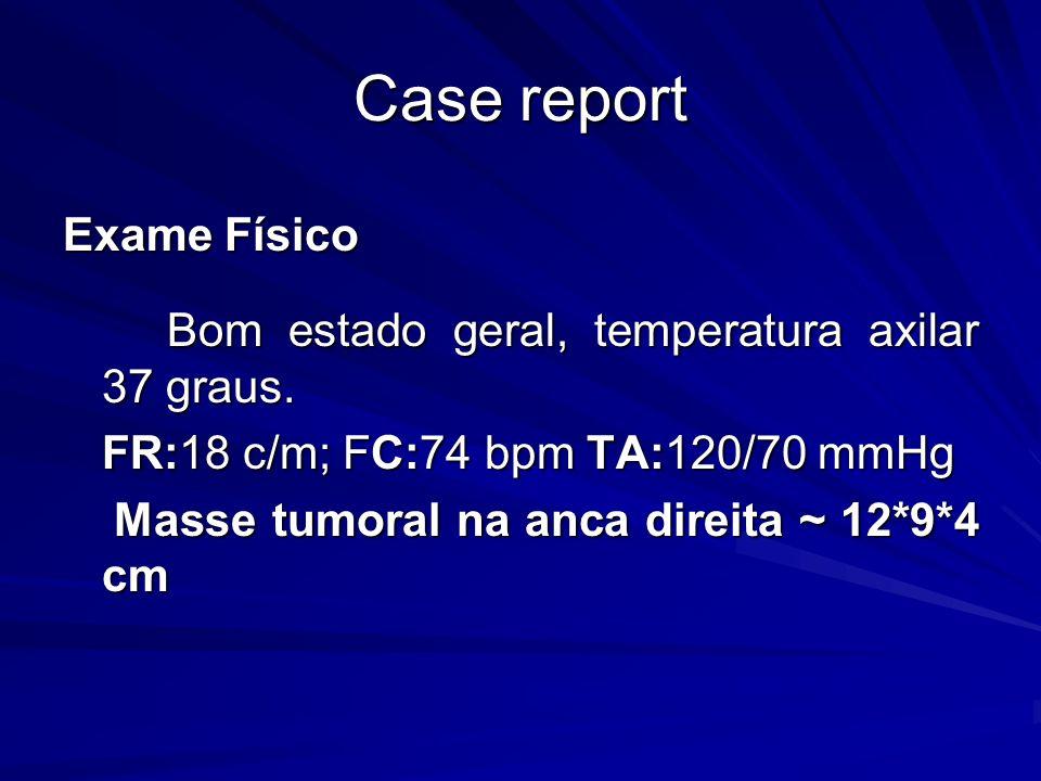 Case report Exame Físico Bom estado geral, temperatura axilar 37 graus. FR:18 c/m; FC:74 bpm TA:120/70 mmHg Masse tumoral na anca direita ~ 12*9*4 cm