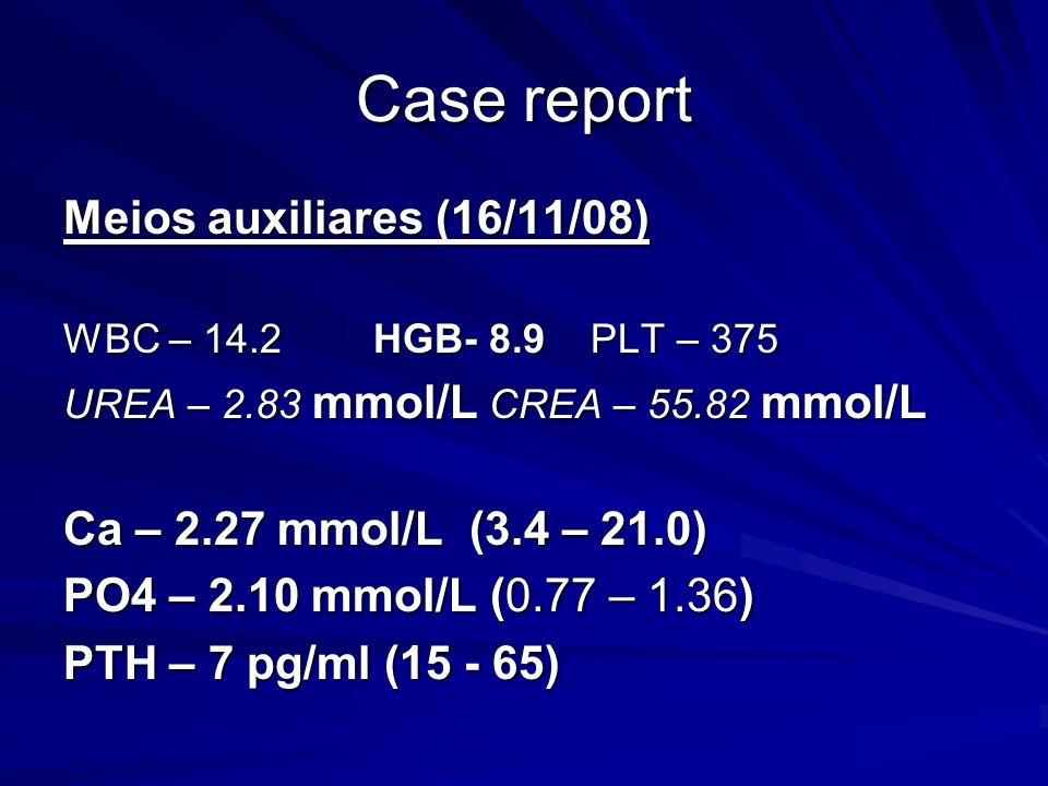 Meios auxiliares (16/11/08) WBC – 14.2 HGB- 8.9 PLT – 375 UREA – 2.83 mmol/L CREA – 55.82 mmol/L Ca – 2.27 mmol/L (3.4 – 21.0) PO4 – 2.10 mmol/L (0.77 – 1.36) PTH – 7 pg/ml (15 - 65)