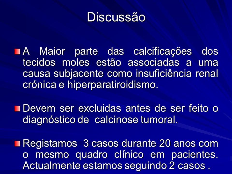 Discussão A Maior parte das calcificações dos tecidos moles estão associadas a uma causa subjacente como insuficiência renal crónica e hiperparatiroidismo.