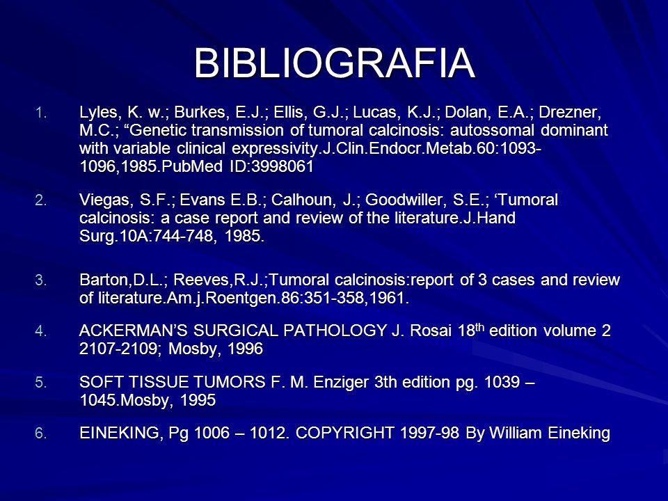 BIBLIOGRAFIA 1. Lyles, K. w.; Burkes, E.J.; Ellis, G.J.; Lucas, K.J.; Dolan, E.A.; Drezner, M.C.; Genetic transmission of tumoral calcinosis: autossom