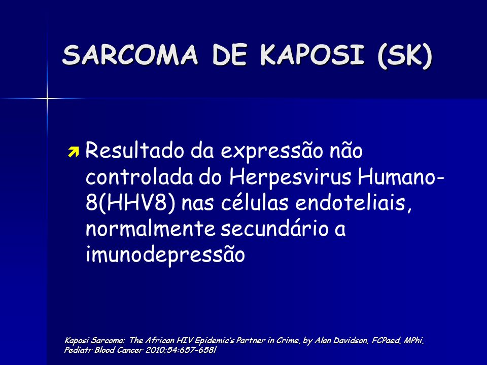 SARCOMA DE KAPOSI O SK é endémico na África Sub- Sahariana onde a seroprevalência do HHV8 ~ 20-70% A prevalência do HHV8 em África subiu dramaticamente (30-50x) com a epidemia do HIV Kaposi Sarcoma–Associated Herpesvirus (KSHV),Seroprevalence in Population-Based Samples of African Children:Evidence for At Least 2 Patterns, of KSHV Transmission VAZ et al, Treatment of Kaposis sarcoma in HIV-1-infected Mozambican Children with Antiretroviral Drugs and Chemotherapy; PIDJ, in press