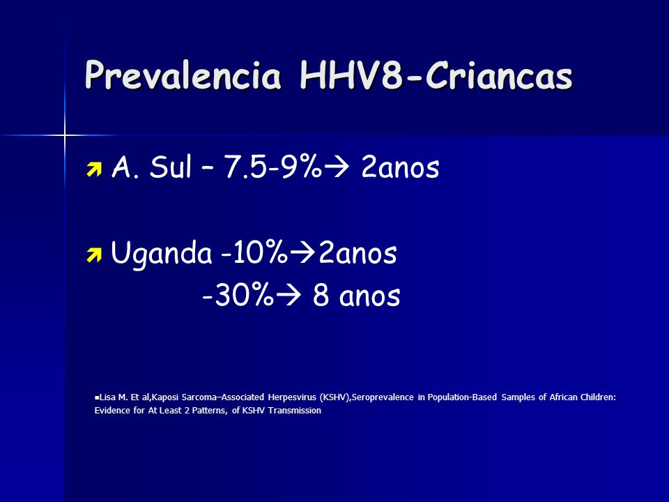 Prevalencia HHV8-Criancas A. Sul – 7.5-9% 2anos Uganda -10% 2anos -30% 8 anos Lisa M. Et al,Kaposi Sarcoma–Associated Herpesvirus (KSHV),Seroprevalenc