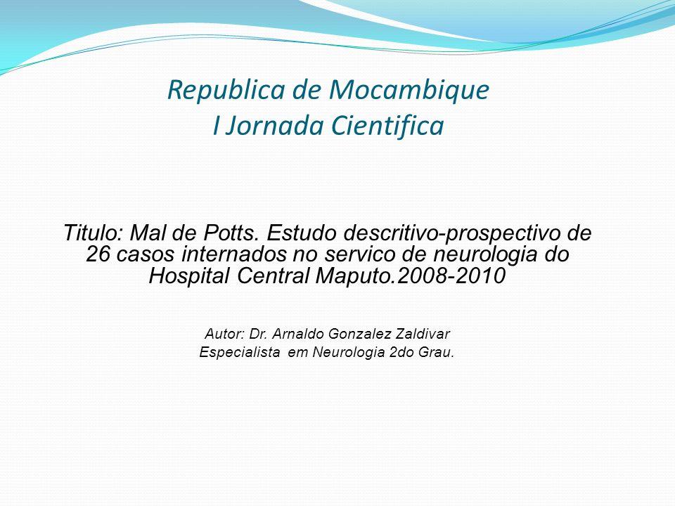 Republica de Mocambique I Jornada Cientifica Titulo: Mal de Potts. Estudo descritivo-prospectivo de 26 casos internados no servico de neurologia do Ho