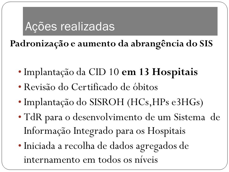 Ações realizadas Padronização e aumento da abrangência do SIS Implantação da CID 10 em 13 Hospitais Revisão do Certificado de óbitos Implantação do SI