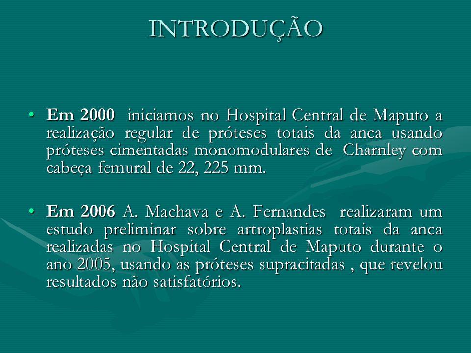 INTRODUÇÃO Em 2000 iniciamos no Hospital Central de Maputo a realização regular de próteses totais da anca usando próteses cimentadas monomodulares de