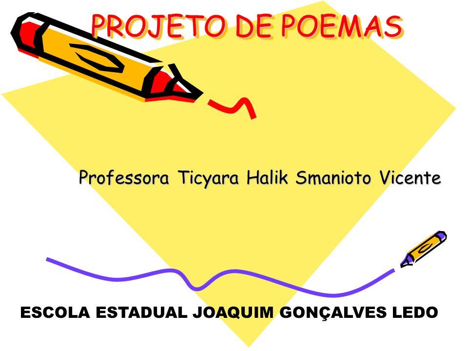 PROJETO DE POEMAS Professora Ticyara Halik Smanioto Vicente ESCOLA ESTADUAL JOAQUIM GONÇALVES LEDO