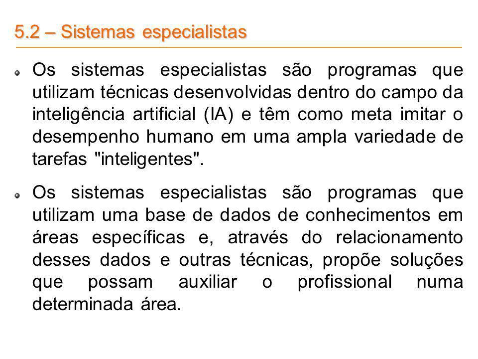 5.2 – Sistemas especialistas Os sistemas especialistas são programas que utilizam técnicas desenvolvidas dentro do campo da inteligência artificial (I