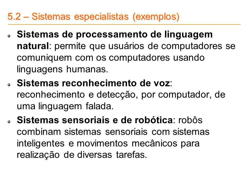 5.2 – Sistemas especialistas (exemplos) Sistemas de processamento de linguagem natural: permite que usuários de computadores se comuniquem com os comp