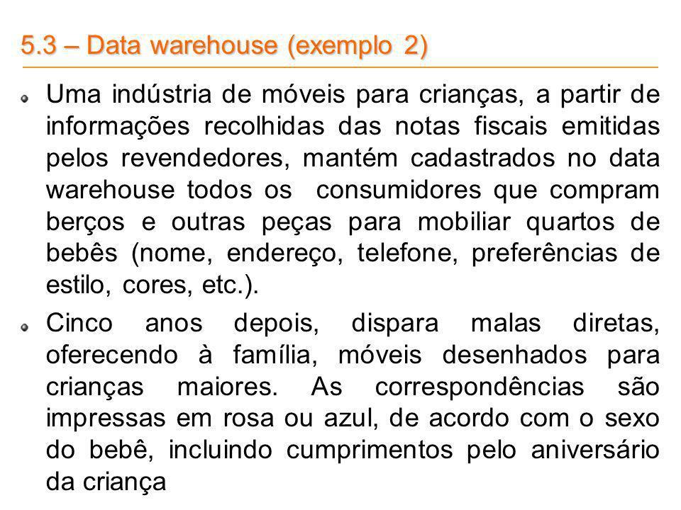 5.3 – Data warehouse (exemplo 2) Uma indústria de móveis para crianças, a partir de informações recolhidas das notas fiscais emitidas pelos revendedor
