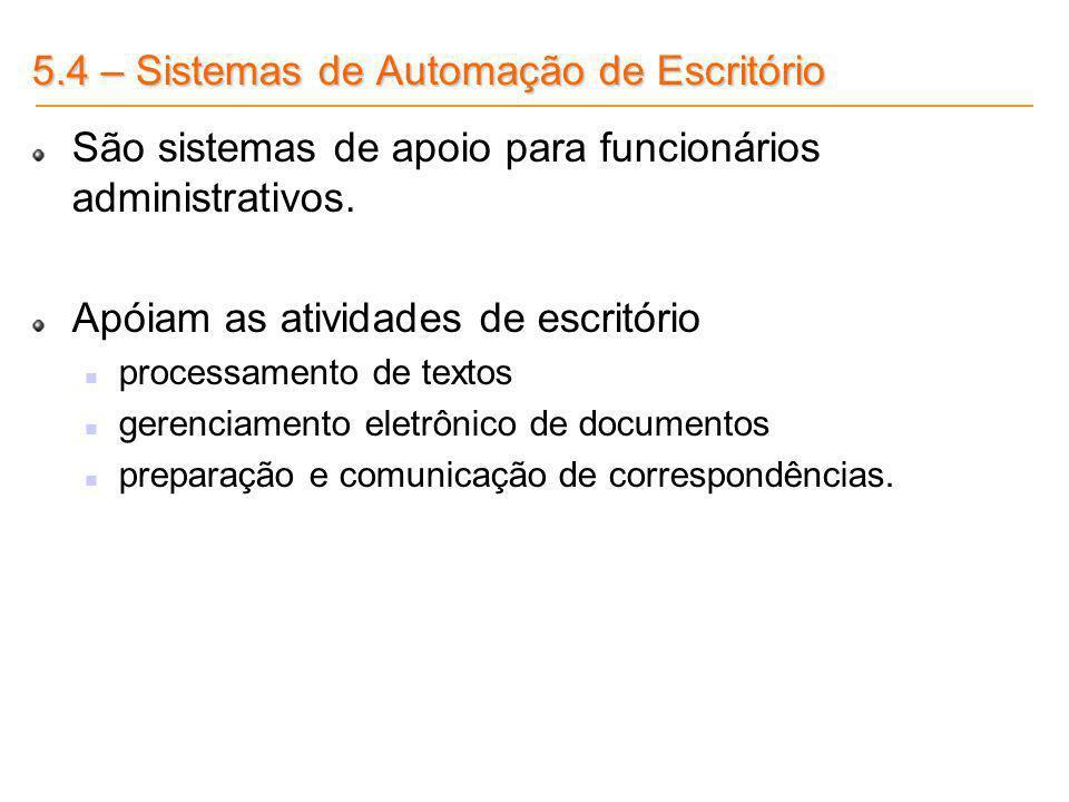 5.4 – Sistemas de Automação de Escritório São sistemas de apoio para funcionários administrativos. Apóiam as atividades de escritório processamento de