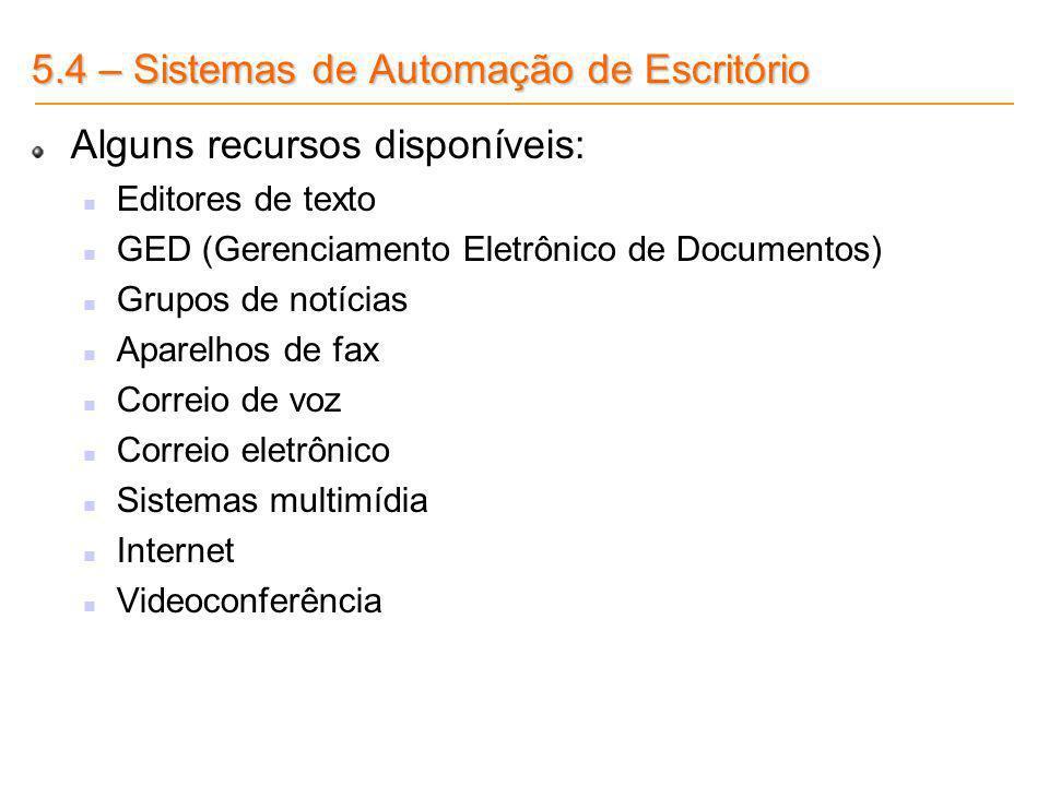 5.4 – Sistemas de Automação de Escritório Alguns recursos disponíveis: Editores de texto GED (Gerenciamento Eletrônico de Documentos) Grupos de notíci