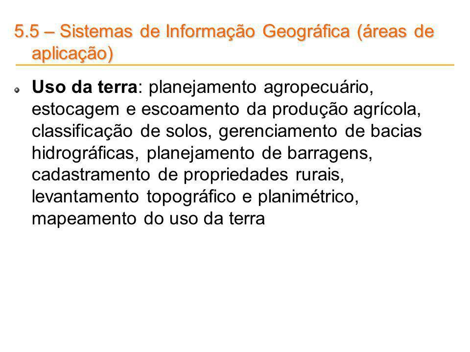 5.5 – Sistemas de Informação Geográfica (áreas de aplicação) Uso da terra: planejamento agropecuário, estocagem e escoamento da produção agrícola, cla