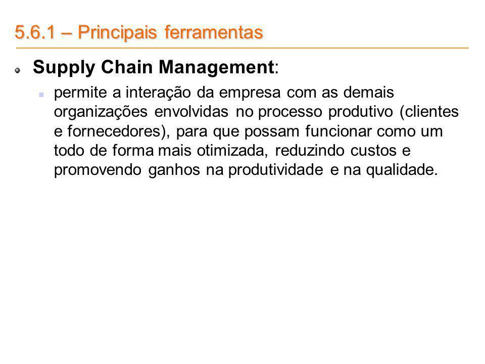 5.6.1 – Principais ferramentas Supply Chain Management: permite a interação da empresa com as demais organizações envolvidas no processo produtivo (cl