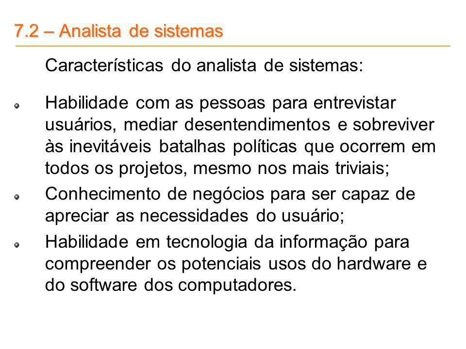 7.2 – Analista de sistemas Características do analista de sistemas: Habilidade com as pessoas para entrevistar usuários, mediar desentendimentos e sob