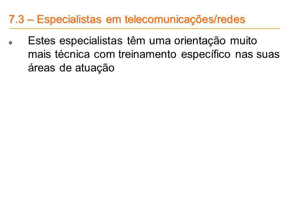 7.3 – Especialistas em telecomunicações/redes Estes especialistas têm uma orientação muito mais técnica com treinamento específico nas suas áreas de a