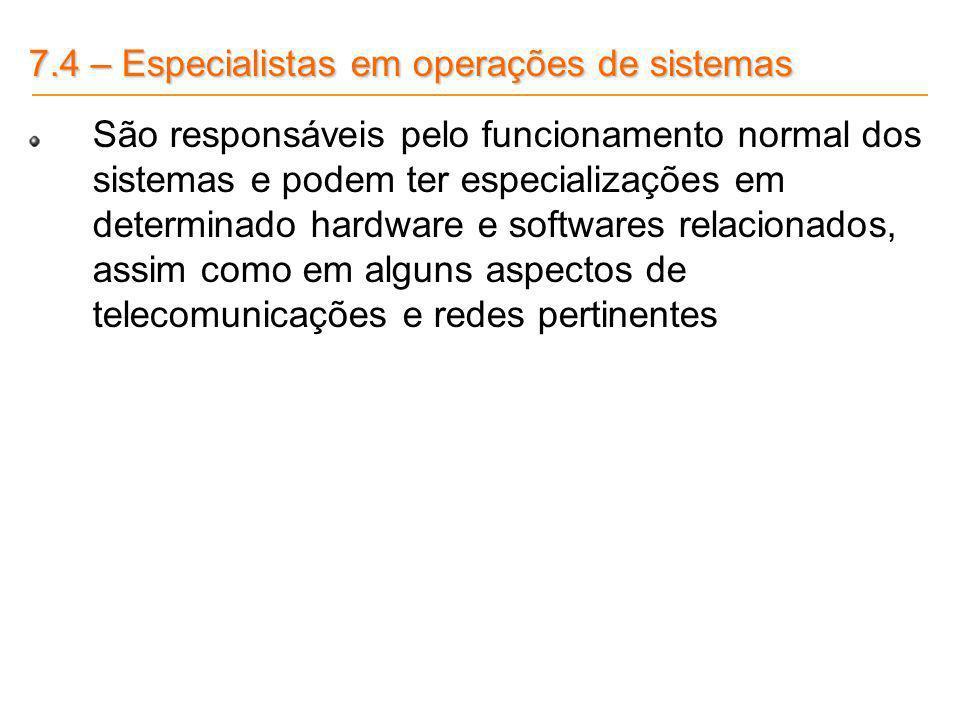 7.4 – Especialistas em operações de sistemas São responsáveis pelo funcionamento normal dos sistemas e podem ter especializações em determinado hardwa